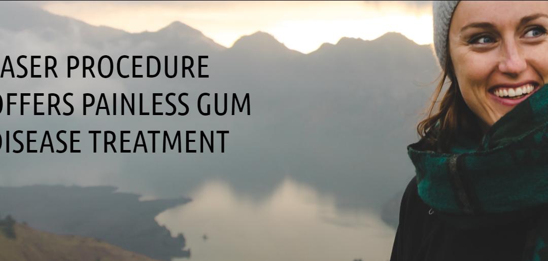 LASER PROCEDURE OFFERS PAINLESS GUM DISEASE TREATMENT