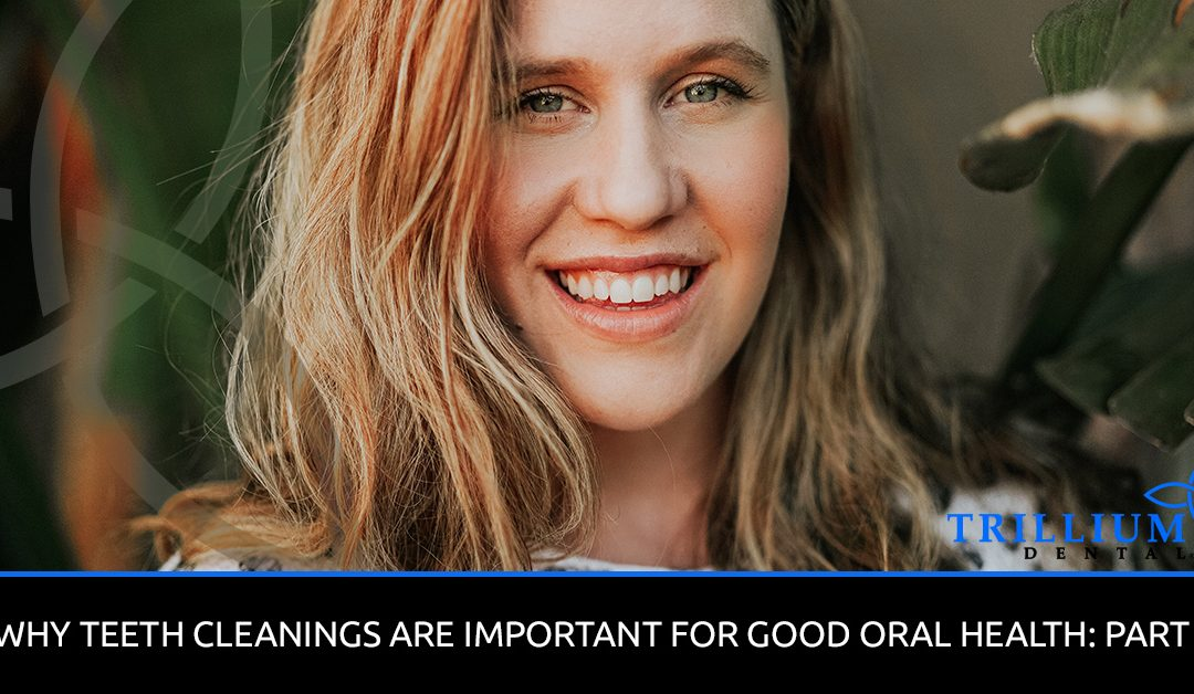 WHY TEETH CLEANINGS ARE IMPORTANT FOR GOOD ORAL HEALTH: PART 2