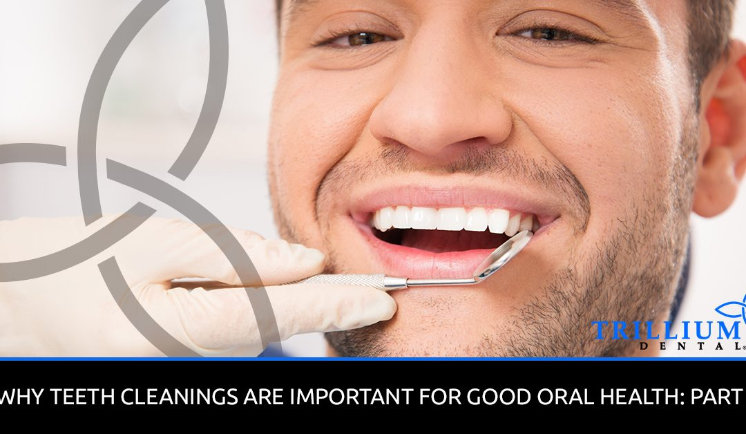 WHY TEETH CLEANINGS ARE IMPORTANT FOR GOOD ORAL HEALTH: PART 1